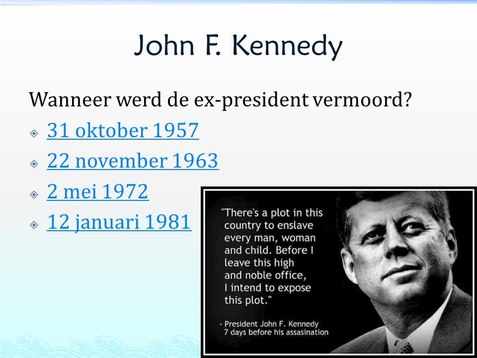 John F. Kennedy Wanneer werd de ex-president vermoord?  31 oktober 1957 31 oktober 1957  22 november 1963 22 november 1963  2 mei 1972 2 mei 1972 