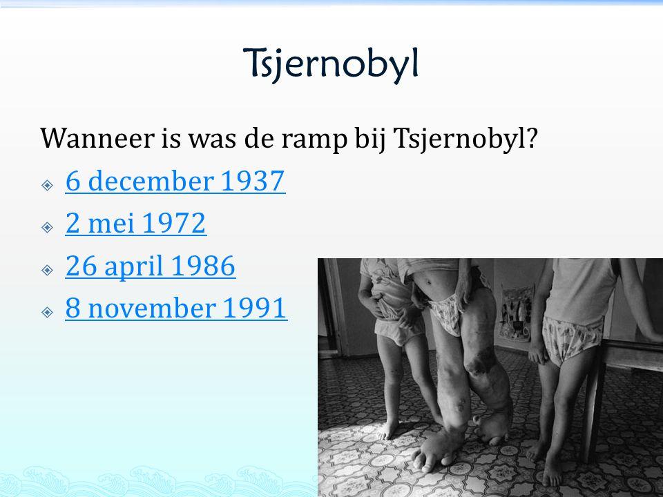 Tsjernobyl Wanneer is was de ramp bij Tsjernobyl?  6 december 1937 6 december 1937  2 mei 1972 2 mei 1972  26 april 1986 26 april 1986  8 november