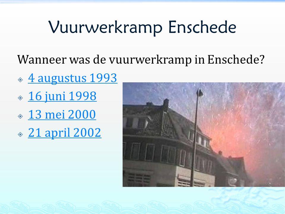 Vuurwerkramp Enschede Wanneer was de vuurwerkramp in Enschede?  4 augustus 1993 4 augustus 1993  16 juni 1998 16 juni 1998  13 mei 2000 13 mei 2000