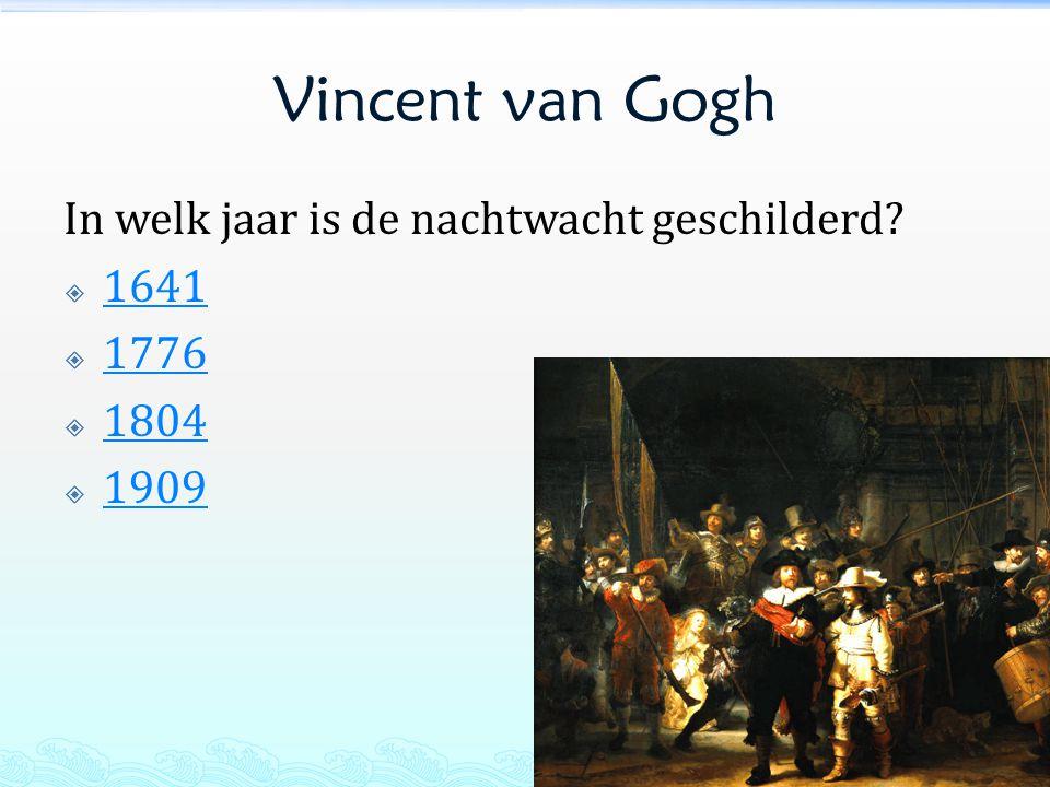 Vincent van Gogh In welk jaar is de nachtwacht geschilderd?  1641 1641  1776 1776  1804 1804  1909 1909