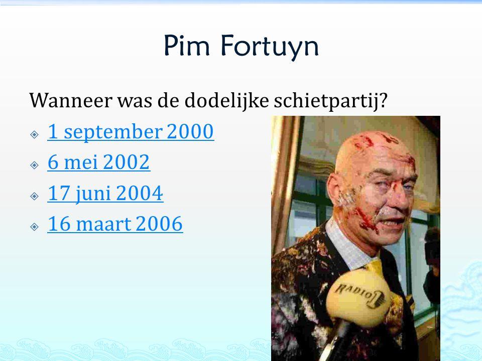 Pim Fortuyn Wanneer was de dodelijke schietpartij?  1 september 2000 1 september 2000  6 mei 2002 6 mei 2002  17 juni 2004 17 juni 2004  16 maart
