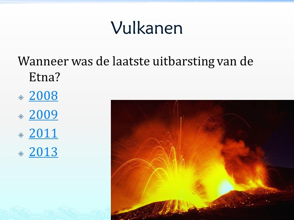 Vulkanen Wanneer was de laatste uitbarsting van de Etna?  2008 2008  2009 2009  2011 2011  2013 2013