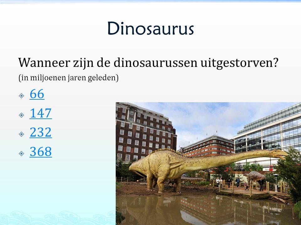 Dinosaurus Wanneer zijn de dinosaurussen uitgestorven? (in miljoenen jaren geleden)  66 66  147 147  232 232  368 368