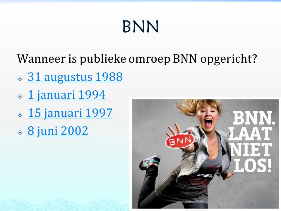 BNN Wanneer is publieke omroep BNN opgericht?  31 augustus 1988 31 augustus 1988  1 januari 1994 1 januari 1994  15 januari 1997 15 januari 1997 