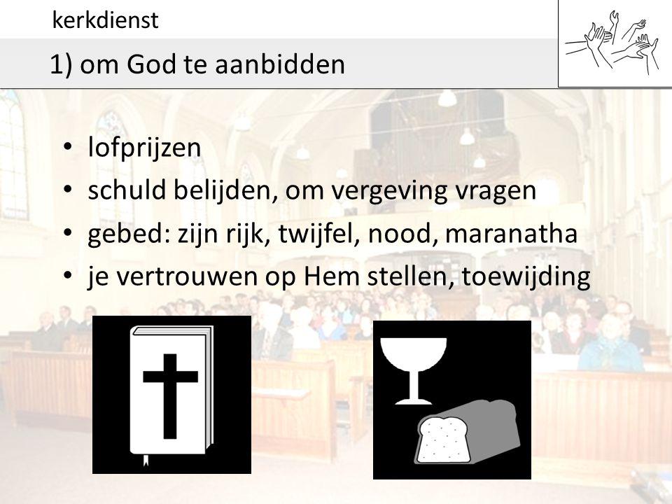 kerkdienst 1) om God te aanbidden • lofprijzen • schuld belijden, om vergeving vragen • gebed: zijn rijk, twijfel, nood, maranatha • je vertrouwen op