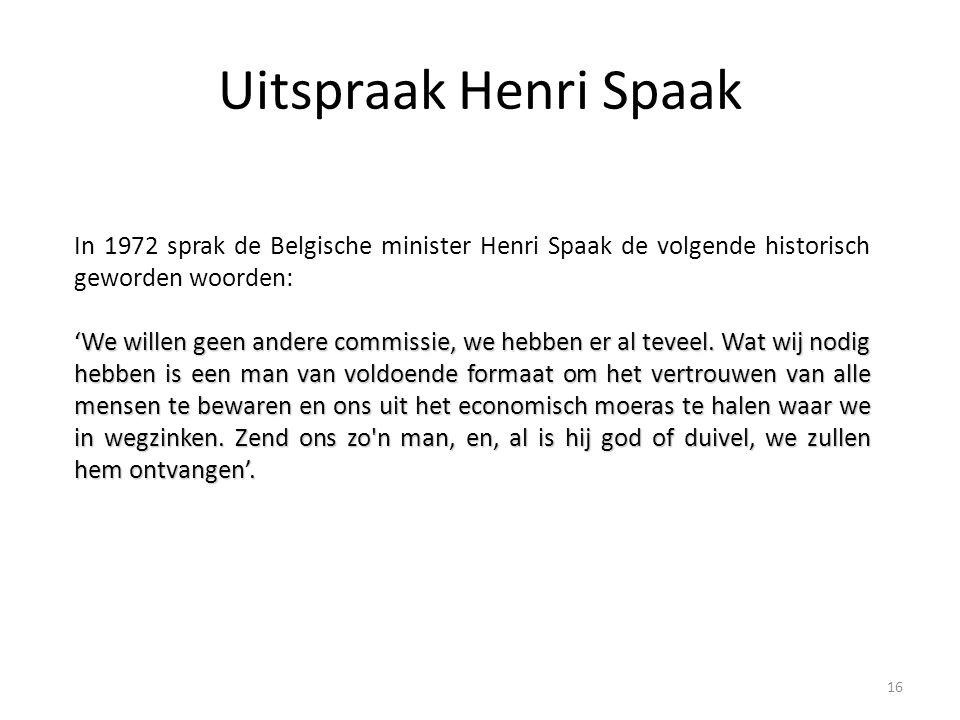Uitspraak Henri Spaak In 1972 sprak de Belgische minister Henri Spaak de volgende historisch geworden woorden: 'We willen geen andere commissie, we he