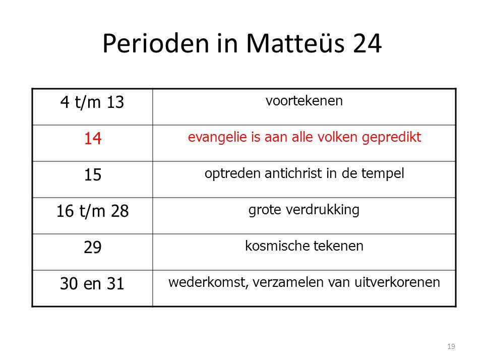 Perioden in Matteüs 24 4 t/m 13 voortekenen 14 evangelie is aan alle volken gepredikt 15 optreden antichrist in de tempel 16 t/m 28 grote verdrukking