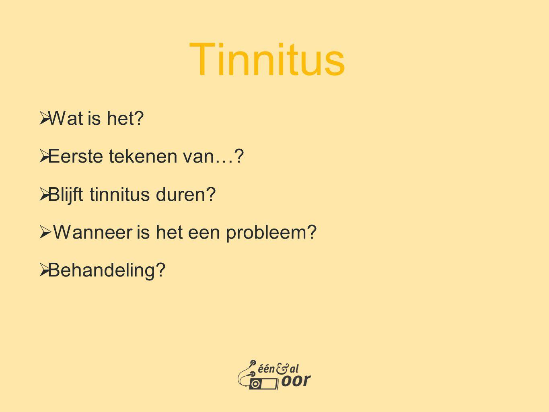Tinnitus  Wat is het?  Eerste tekenen van…?  Blijft tinnitus duren?  Wanneer is het een probleem?  Behandeling?