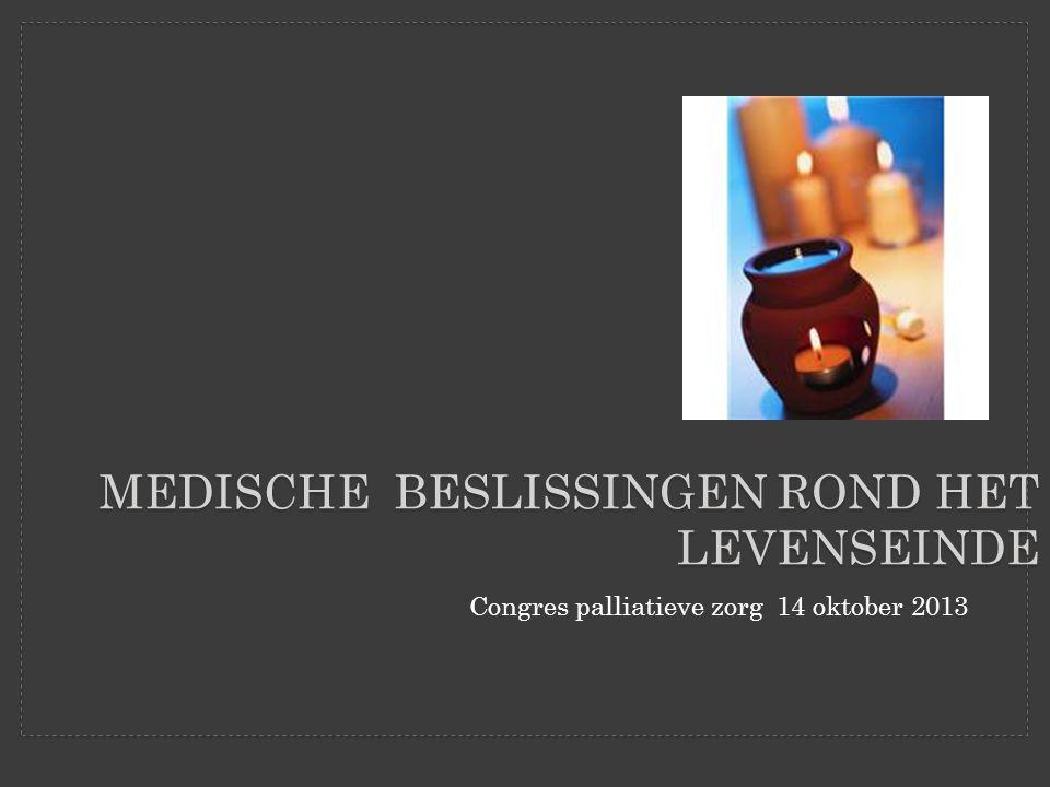 Congres palliatieve zorg 14 oktober 2013 MEDISCHE BESLISSINGEN ROND HET LEVENSEINDE
