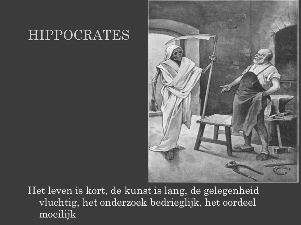 HIPPOCRATES Het leven is kort, de kunst is lang, de gelegenheid vluchtig, het onderzoek bedrieglijk, het oordeel moeilijk