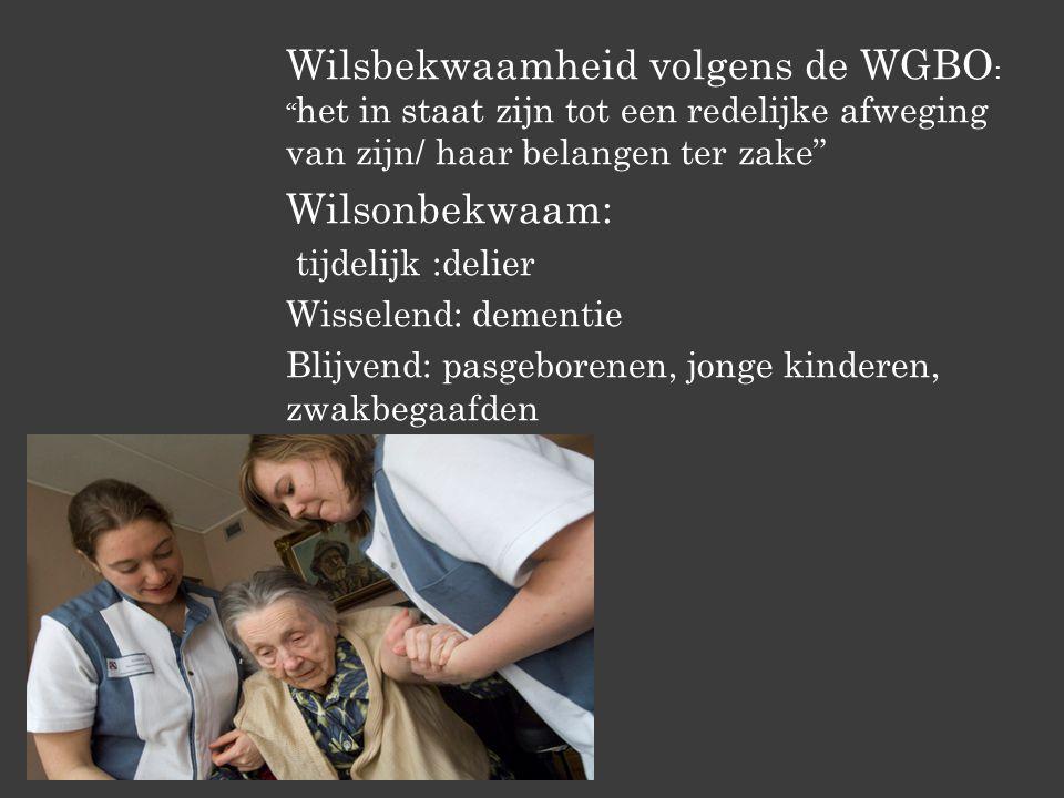 Wilsbekwaamheid volgens de WGBO : het in staat zijn tot een redelijke afweging van zijn/ haar belangen ter zake Wilsonbekwaam: tijdelijk :delier Wisselend: dementie Blijvend: pasgeborenen, jonge kinderen, zwakbegaafden