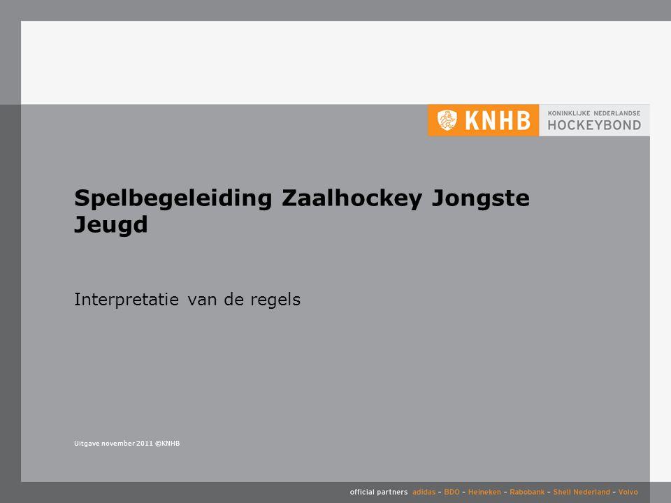 Uitgave november 2011 ©KNHB Interpretatie van de regels Spelbegeleiding Zaalhockey Jongste Jeugd