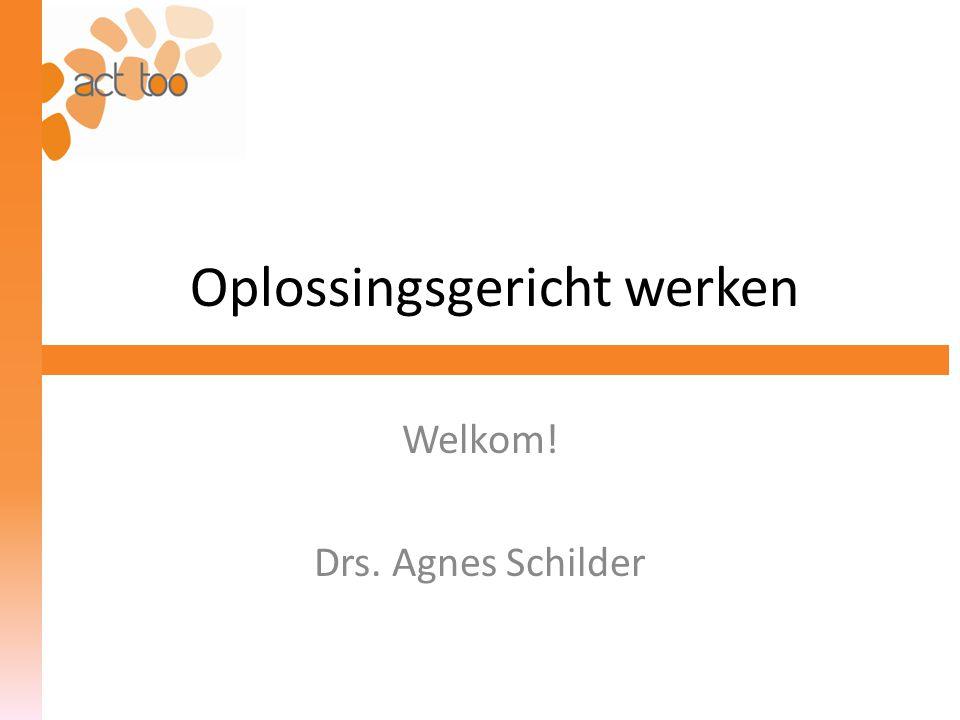 Oplossingsgericht werken Welkom! Drs. Agnes Schilder