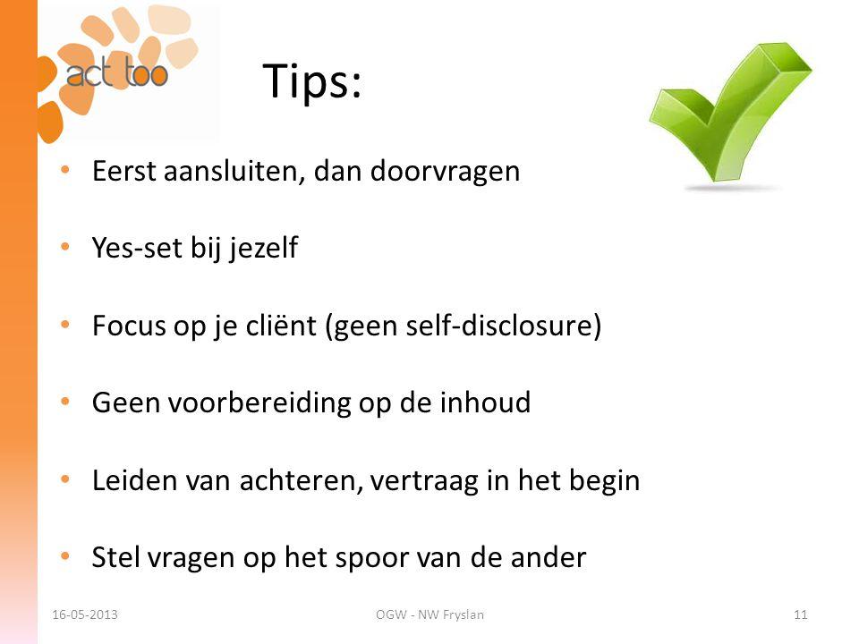 Tips: 16-05-2013OGW - NW Fryslan11 • Eerst aansluiten, dan doorvragen • Yes-set bij jezelf • Focus op je cliënt (geen self-disclosure) • Geen voorbere