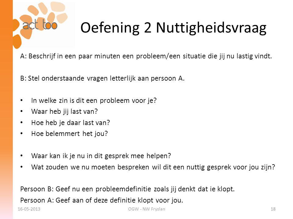 Oefening 2 Nuttigheidsvraag 16-05-2013OGW - NW Fryslan18 A: Beschrijf in een paar minuten een probleem/een situatie die jij nu lastig vindt. B: Stel o