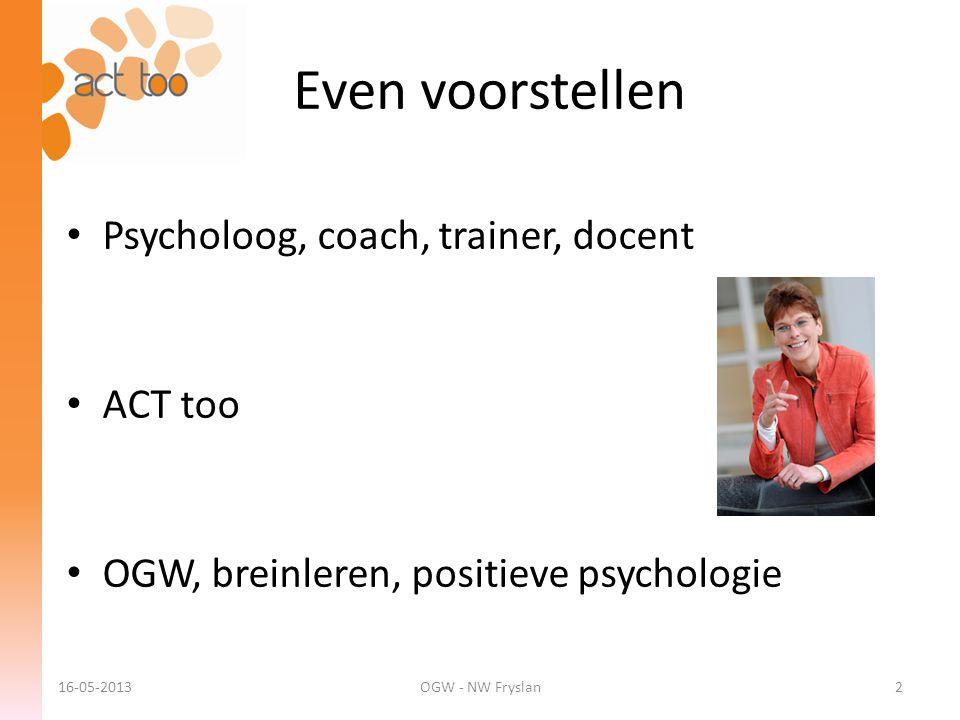 Even voorstellen 16-05-2013OGW - NW Fryslan2 • Psycholoog, coach, trainer, docent • ACT too • OGW, breinleren, positieve psychologie