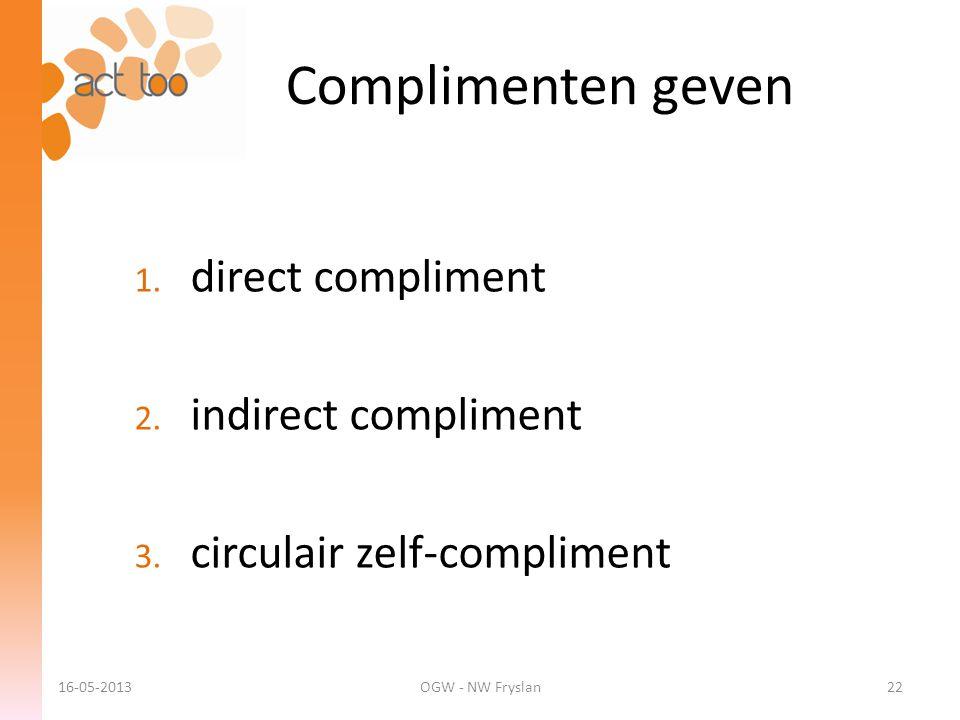 Complimenten geven 1. direct compliment 2. indirect compliment 3. circulair zelf-compliment 16-05-2013OGW - NW Fryslan22