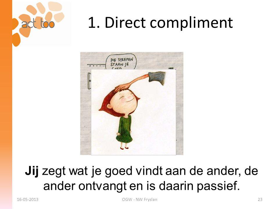 1. Direct compliment Jij zegt wat je goed vindt aan de ander, de ander ontvangt en is daarin passief. 16-05-2013OGW - NW Fryslan23