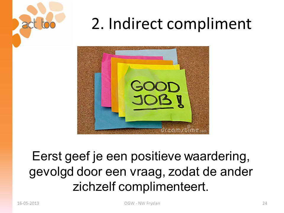 2. Indirect compliment Eerst geef je een positieve waardering, gevolgd door een vraag, zodat de ander zichzelf complimenteert. 16-05-2013OGW - NW Frys