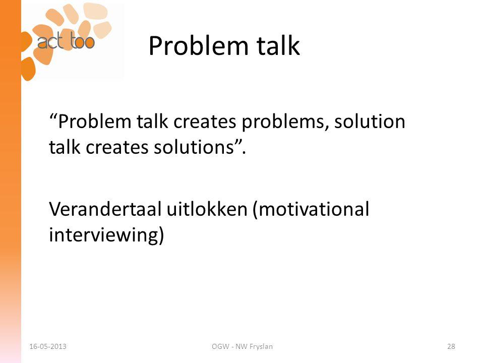 """Problem talk 16-05-2013OGW - NW Fryslan28 """"Problem talk creates problems, solution talk creates solutions"""". Verandertaal uitlokken (motivational inter"""