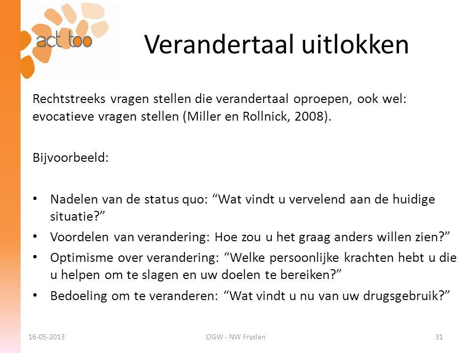 Verandertaal uitlokken 16-05-2013OGW - NW Fryslan31 Rechtstreeks vragen stellen die verandertaal oproepen, ook wel: evocatieve vragen stellen (Miller