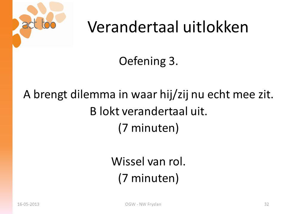 Verandertaal uitlokken 16-05-2013OGW - NW Fryslan32 Oefening 3. A brengt dilemma in waar hij/zij nu echt mee zit. B lokt verandertaal uit. (7 minuten)