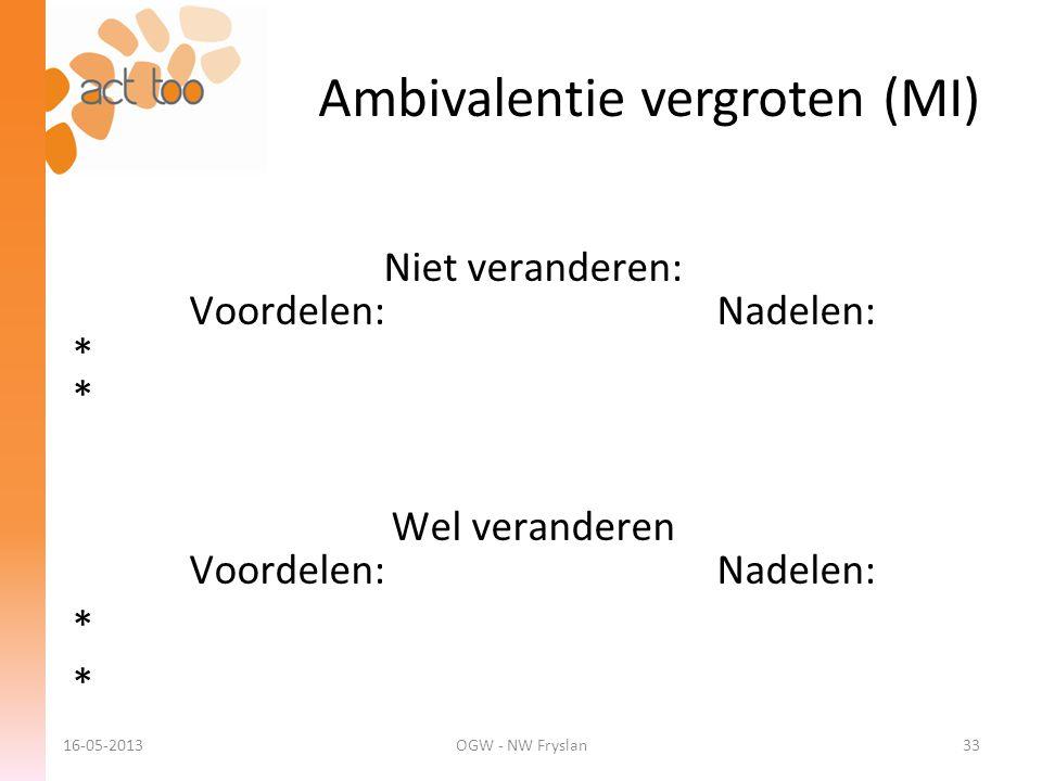 Ambivalentie vergroten (MI) 16-05-2013OGW - NW Fryslan33 Niet veranderen: Voordelen: Nadelen: * Wel veranderen Voordelen: Nadelen: *
