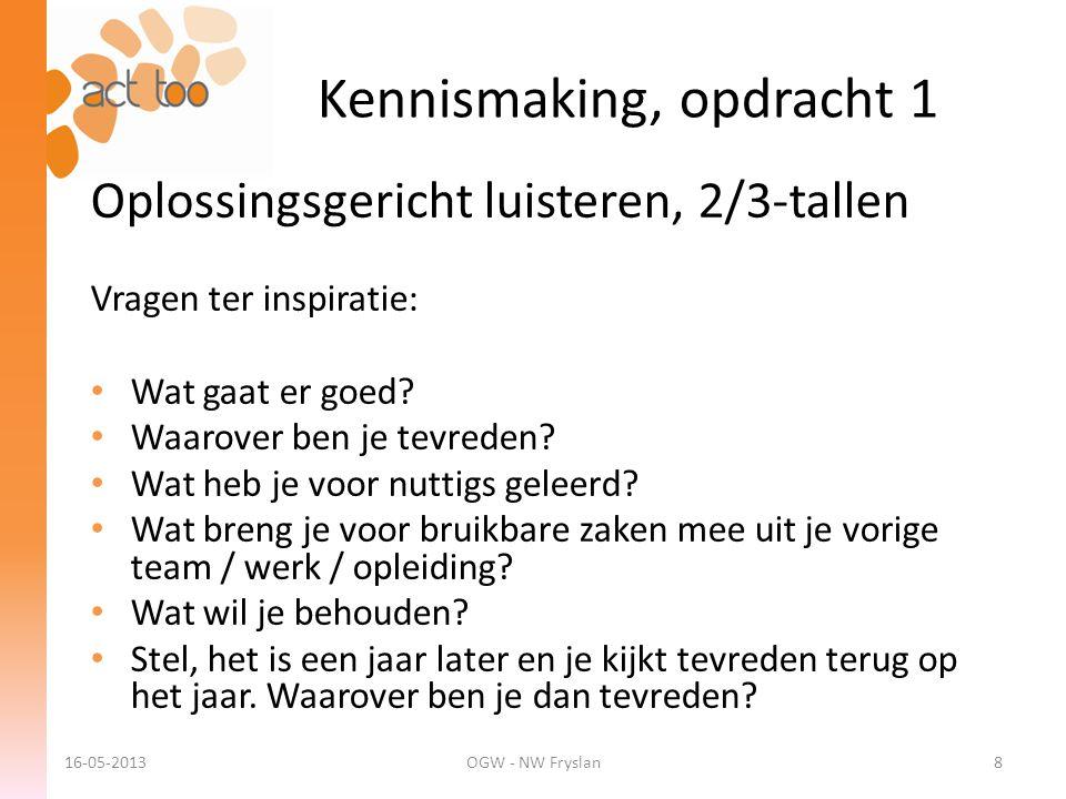 Kennismaking, opdracht 1 16-05-2013OGW - NW Fryslan8 Oplossingsgericht luisteren, 2/3-tallen Vragen ter inspiratie: • Wat gaat er goed? • Waarover ben