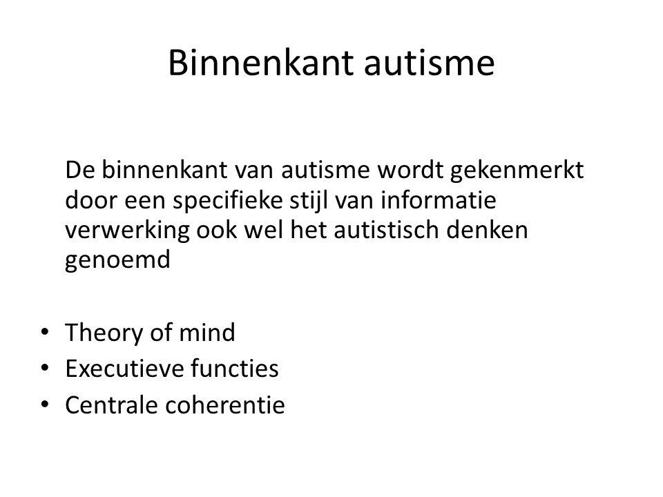 Binnenkant autisme De binnenkant van autisme wordt gekenmerkt door een specifieke stijl van informatie verwerking ook wel het autistisch denken genoemd • Theory of mind • Executieve functies • Centrale coherentie
