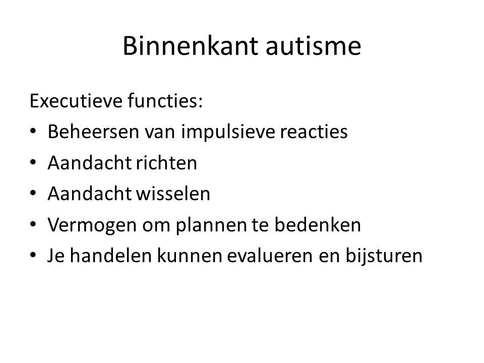 Binnenkant autisme Executieve functies: • Beheersen van impulsieve reacties • Aandacht richten • Aandacht wisselen • Vermogen om plannen te bedenken • Je handelen kunnen evalueren en bijsturen