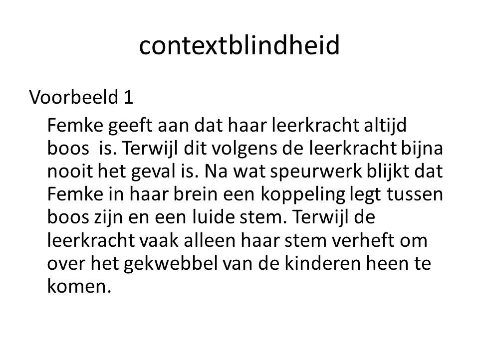 contextblindheid Voorbeeld 1 Femke geeft aan dat haar leerkracht altijd boos is.