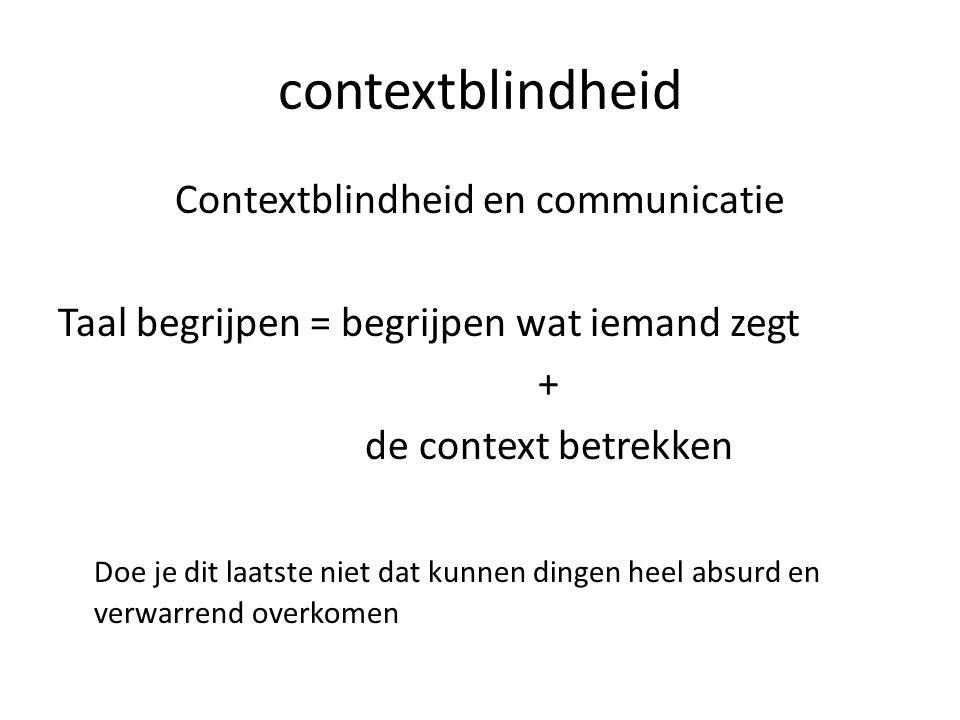 contextblindheid Contextblindheid en communicatie Taal begrijpen = begrijpen wat iemand zegt + de context betrekken Doe je dit laatste niet dat kunnen dingen heel absurd en verwarrend overkomen