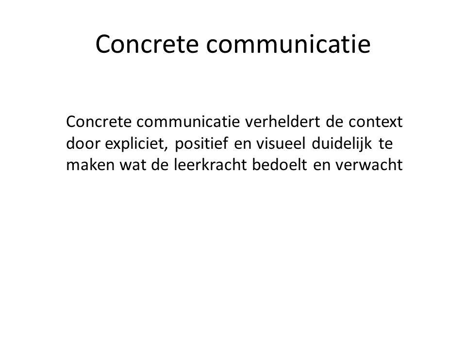 Concrete communicatie Concrete communicatie verheldert de context door expliciet, positief en visueel duidelijk te maken wat de leerkracht bedoelt en verwacht