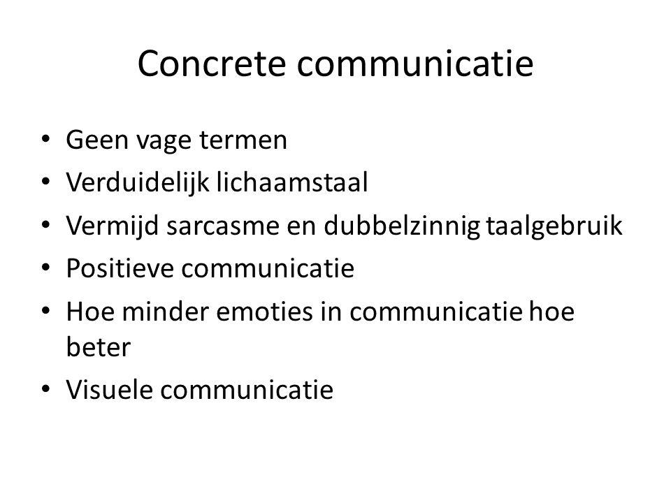 Concrete communicatie • Geen vage termen • Verduidelijk lichaamstaal • Vermijd sarcasme en dubbelzinnig taalgebruik • Positieve communicatie • Hoe minder emoties in communicatie hoe beter • Visuele communicatie