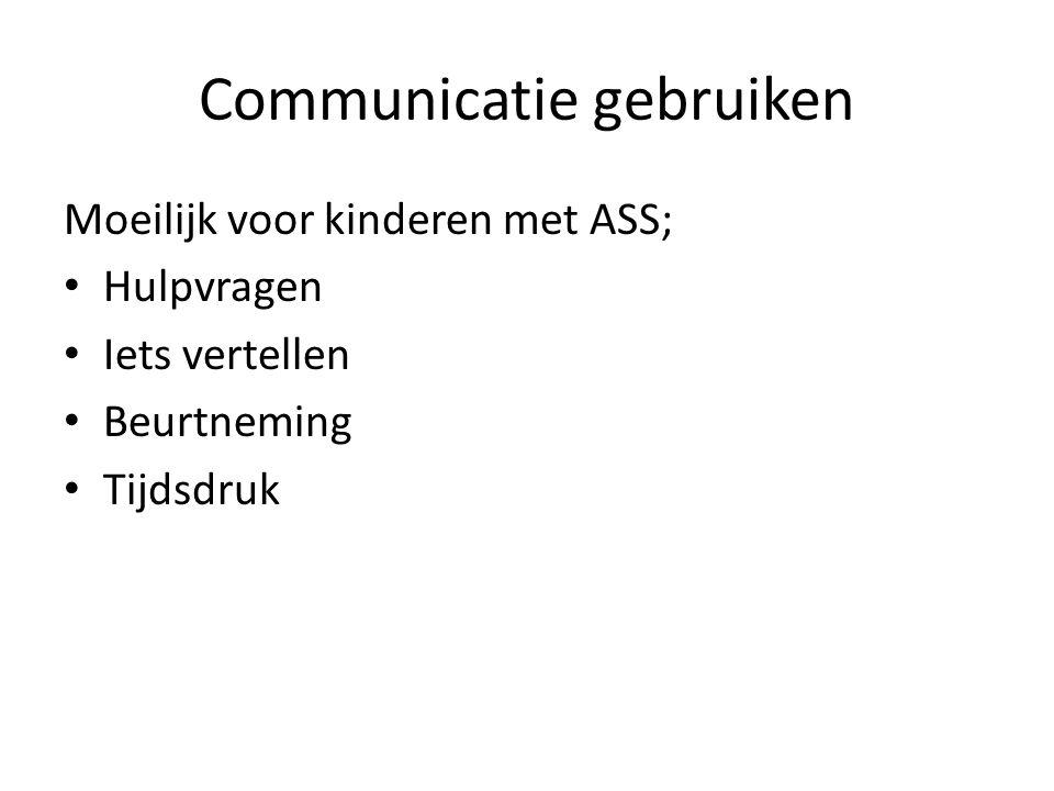 Communicatie gebruiken Moeilijk voor kinderen met ASS; • Hulpvragen • Iets vertellen • Beurtneming • Tijdsdruk
