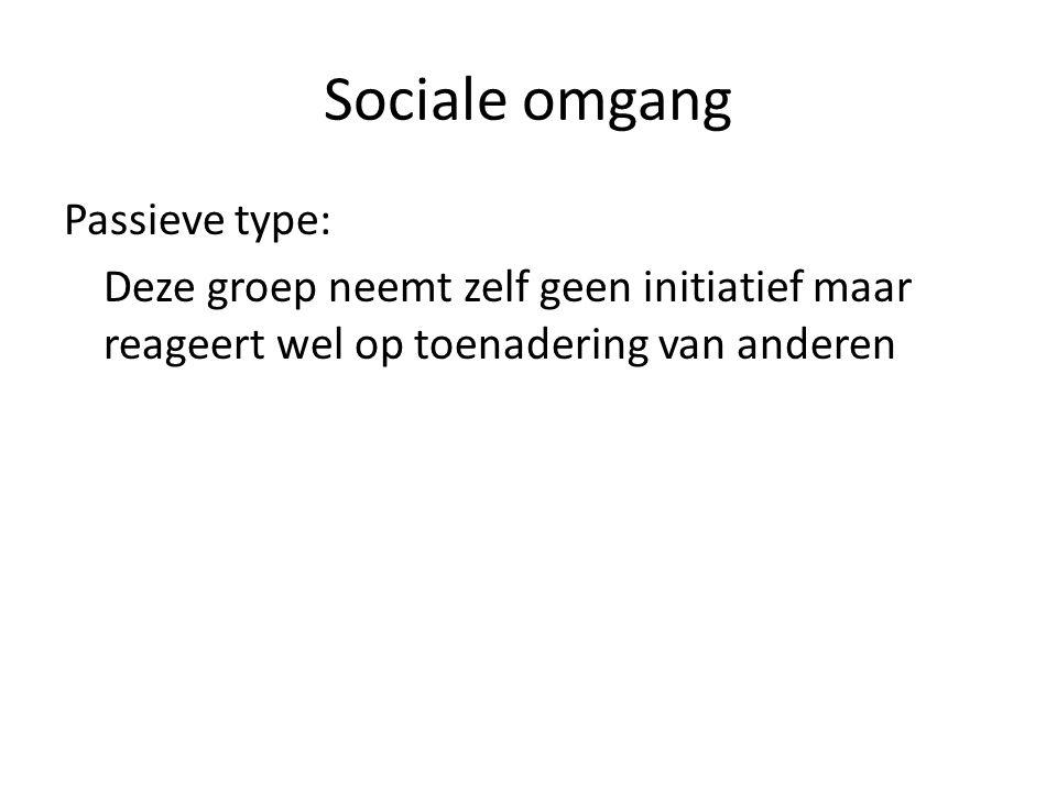 Sociale omgang Passieve type: Deze groep neemt zelf geen initiatief maar reageert wel op toenadering van anderen