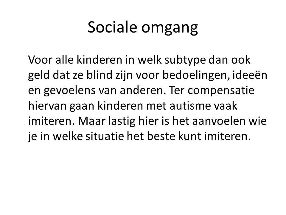 Sociale omgang Voor alle kinderen in welk subtype dan ook geld dat ze blind zijn voor bedoelingen, ideeën en gevoelens van anderen.