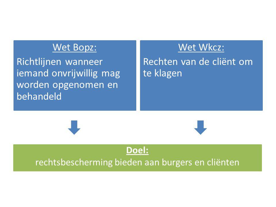 Wet Bopz: Richtlijnen wanneer iemand onvrijwillig mag worden opgenomen en behandeld Wet Wkcz: Rechten van de cliënt om te klagen Doel: rechtsbescherming bieden aan burgers en cliënten