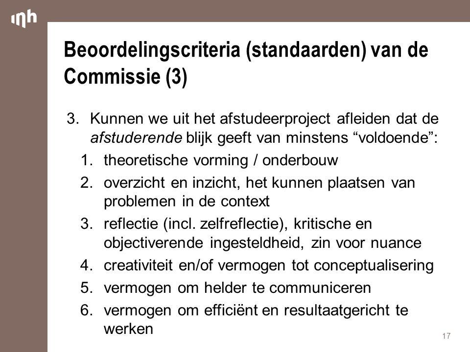 Beoordelingscriteria (standaarden) van de Commissie (3) 3.Kunnen we uit het afstudeerproject afleiden dat de afstuderende blijk geeft van minstens voldoende : 1.theoretische vorming / onderbouw 2.overzicht en inzicht, het kunnen plaatsen van problemen in de context 3.reflectie (incl.