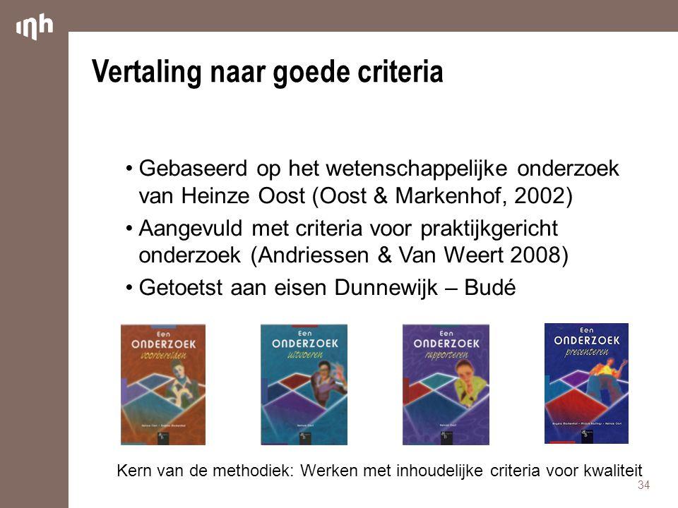 Vertaling naar goede criteria •Gebaseerd op het wetenschappelijke onderzoek van Heinze Oost (Oost & Markenhof, 2002) •Aangevuld met criteria voor praktijkgericht onderzoek (Andriessen & Van Weert 2008) •Getoetst aan eisen Dunnewijk – Budé 34 Kern van de methodiek: Werken met inhoudelijke criteria voor kwaliteit