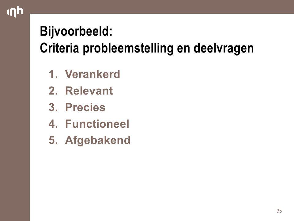 Bijvoorbeeld: Criteria probleemstelling en deelvragen 1.Verankerd 2.Relevant 3.Precies 4.Functioneel 5.Afgebakend 35