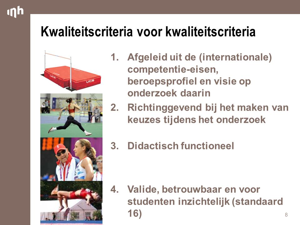 Kwaliteitscriteria voor kwaliteitscriteria 1.Afgeleid uit de (internationale) competentie-eisen, beroepsprofiel en visie op onderzoek daarin 2.Richtinggevend bij het maken van keuzes tijdens het onderzoek 3.Didactisch functioneel 4.Valide, betrouwbaar en voor studenten inzichtelijk (standaard 16) 8