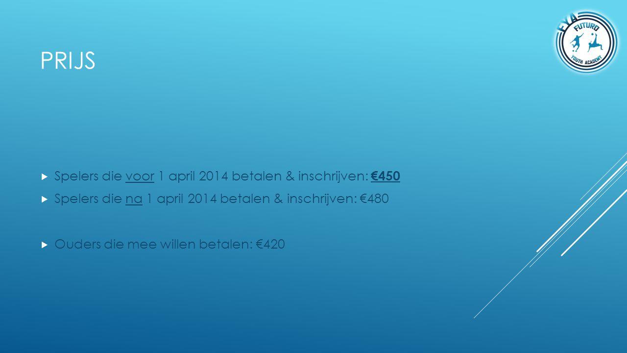 PRIJS  Spelers die voor 1 april 2014 betalen & inschrijven: €450  Spelers die na 1 april 2014 betalen & inschrijven: €480  Ouders die mee willen be
