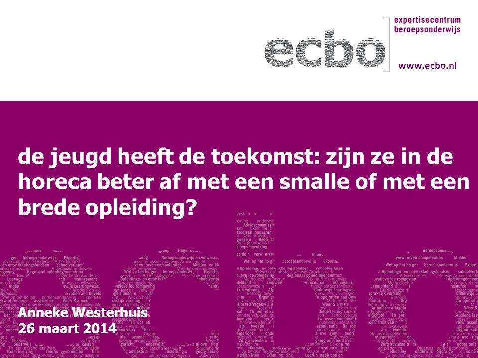 de jeugd heeft de toekomst: zijn ze in de horeca beter af met een smalle of met een brede opleiding? Anneke Westerhuis 26 maart 2014 www.ecbo.nl