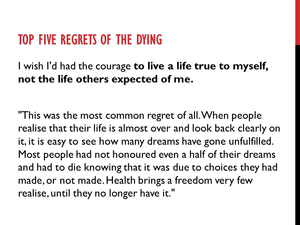 TOP FIVE REGRETS OF THE DYING I wish I d had the courage to live a life true to myself, not the life others expected of me.
