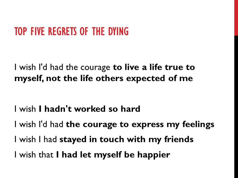 TOP FIVE REGRETS OF THE DYING I wish I'd had the courage to live a life true to myself, not the life others expected of me I wish I hadn't worked so h