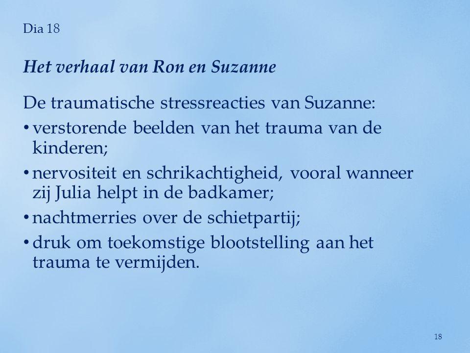 Dia 18 De traumatische stressreacties van Suzanne: • verstorende beelden van het trauma van de kinderen; • nervositeit en schrikachtigheid, vooral wan