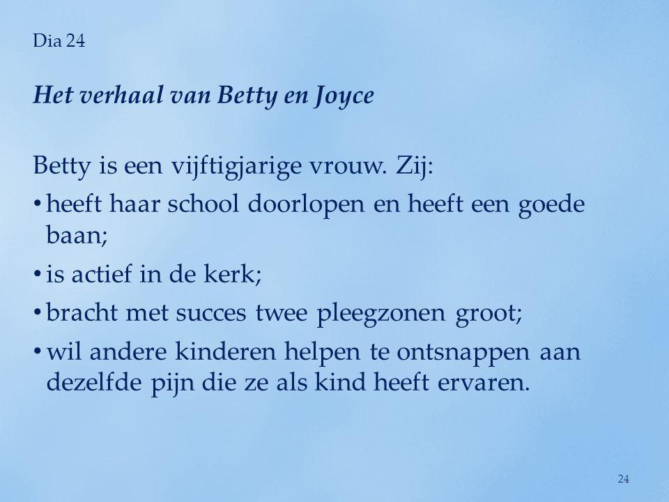 Dia 24 Betty is een vijftigjarige vrouw. Zij: • heeft haar school doorlopen en heeft een goede baan; • is actief in de kerk; • bracht met succes twee
