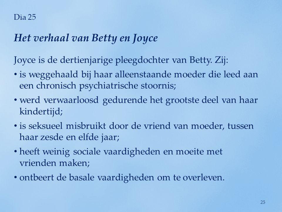 Dia 25 Joyce is de dertienjarige pleegdochter van Betty. Zij: • is weggehaald bij haar alleenstaande moeder die leed aan een chronisch psychiatrische