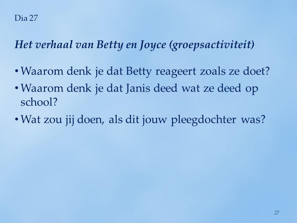 Dia 27 • Waarom denk je dat Betty reageert zoals ze doet? • Waarom denk je dat Janis deed wat ze deed op school? • Wat zou jij doen, als dit jouw plee